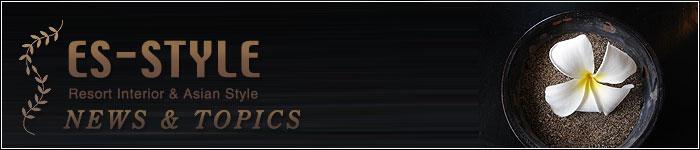NEWS&TOPICS/ES-STYLE(エス-スタイル)アジアンインテリア、アジアン家具、バリ家具、バリ雑貨の通販ショップ